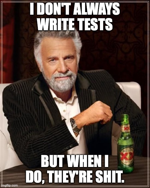 I don't always write tests. But when I do, they're shit.